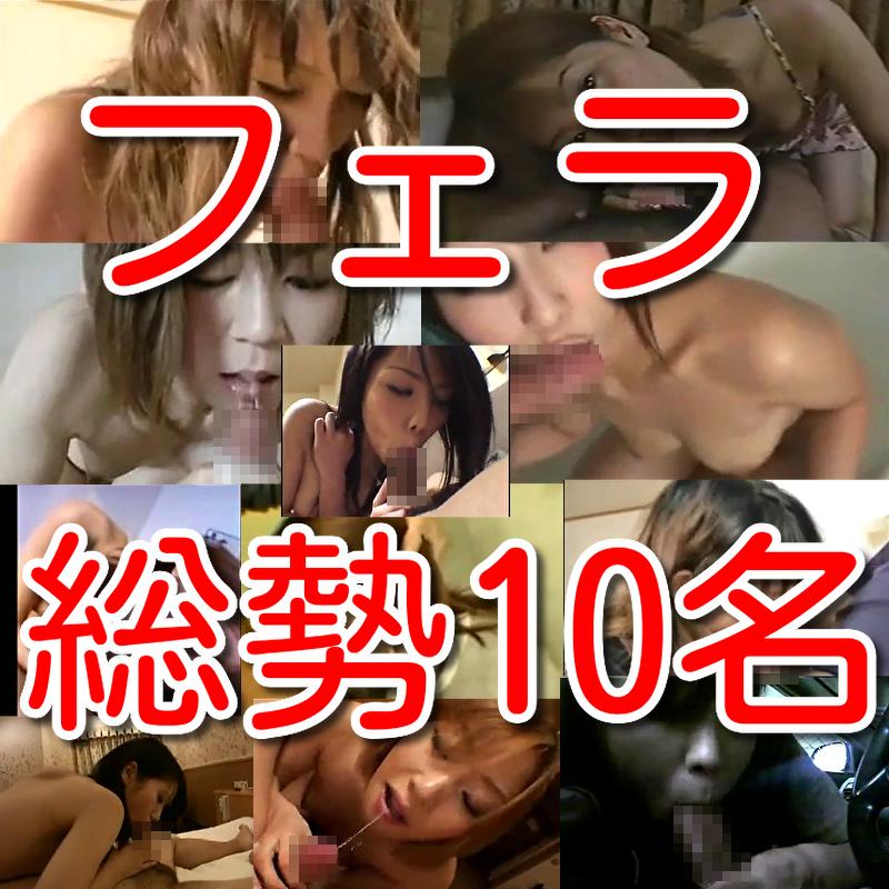 【素人個人投稿】素人総勢10名フェラ口内射精淫乱情事!!